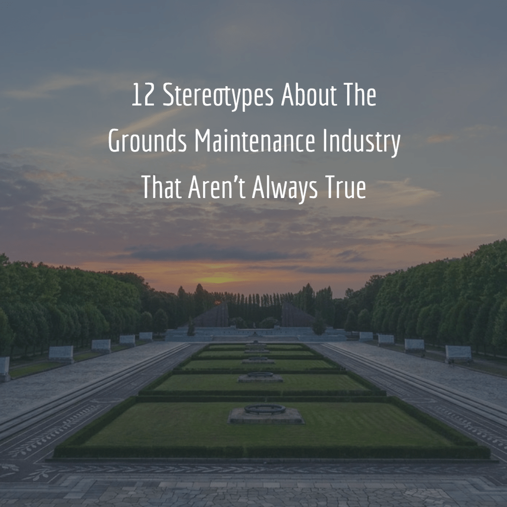 12 Stereotypes About The Grounds Maintenance Industry That Aren't Always True